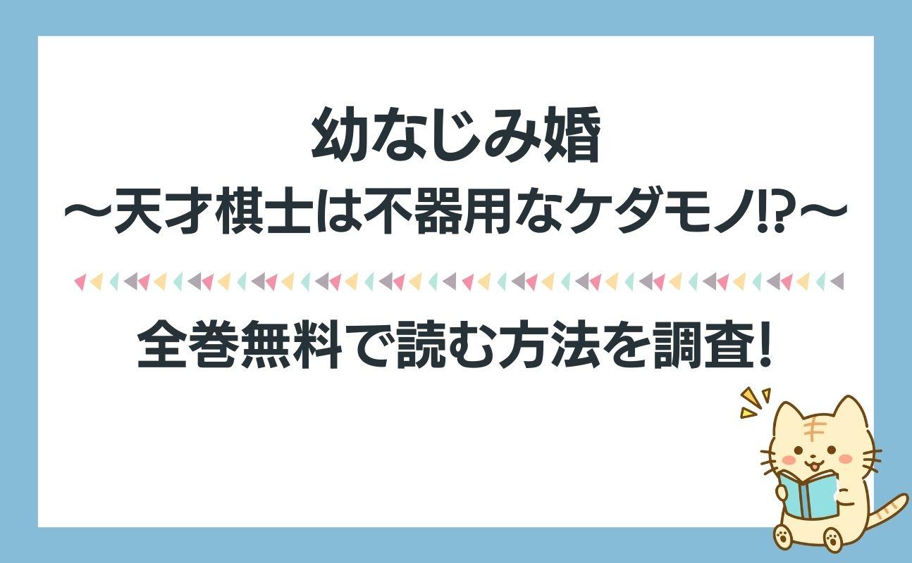 幼なじみ婚~天才棋士は不器用なケダモノ!?~を全巻無料で読めるアプリ